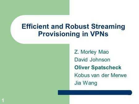1 Efficient and Robust Streaming Provisioning in VPNs Z. Morley Mao David Johnson Oliver Spatscheck Kobus van der Merwe Jia Wang.