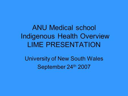 ANU Medical school Indigenous Health Overview LIME PRESENTATION University of New South Wales September 24 th 2007.