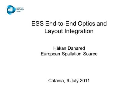 ESS End-to-End Optics and Layout Integration Håkan Danared European Spallation Source Catania, 6 July 2011.