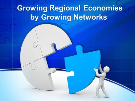 Growing Regional Economies by Growing Networks Growing Regional Economies by Growing Networks.
