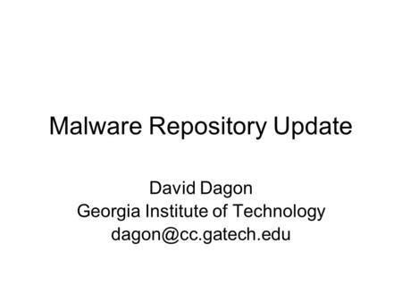 Malware Repository Update David Dagon Georgia Institute of Technology