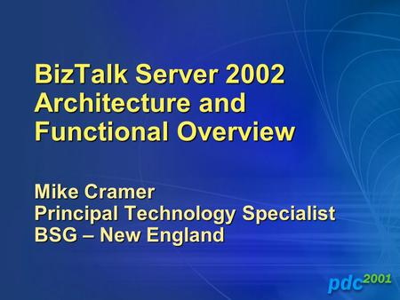 BizTalk Server 2002 Architecture and Functional Overview Mike Cramer Principal Technology Specialist BSG – New England.