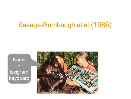 Savage-Rumbaugh et al (1986) Spontaneous symbol acquisition and communicative use by pygmy chimpanzees Kanzi + lexigram keyboard.