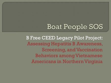 B Free CEED Legacy Pilot Project: Assessing Hepatitis B Awareness, Screening, and Vaccination Behaviors among Vietnamese Americans in Northern Virginia.