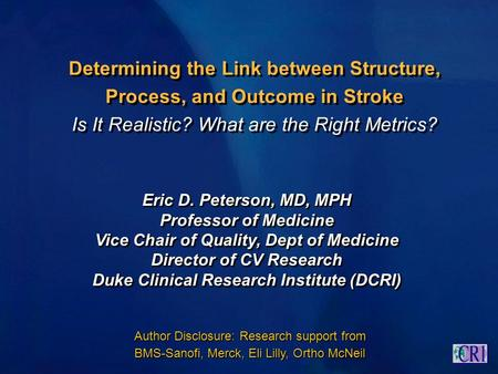 Determining the Link between Structure, Process, and Outcome in Stroke Is It Realistic? What are the Right Metrics? Eric D. Peterson, MD, MPH Professor.