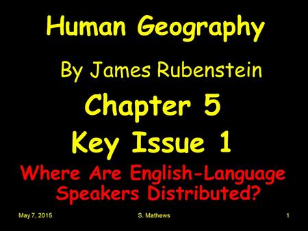 May 7, 2015S. Mathews1 Human Geography By James Rubenstein Chapter 5 Key Issue 1 Where Are English-Language Speakers Distributed?