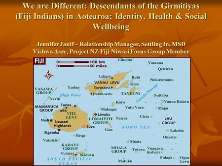 We are Different: Descendants <strong>of</strong> the Girmitiyas (Fiji Indians) in Aotearoa; Identity, Health & Social Wellbeing Jennifer Janif – Relationship Manager,