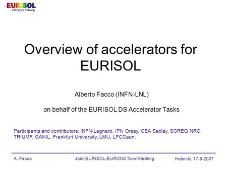 A. FaccoJoint EURISOL-EURONS Town Meeting Helsinki, 17-9-2007 Overview of accelerators for EURISOL Alberto Facco (INFN-LNL) on behalf of the EURISOL DS.