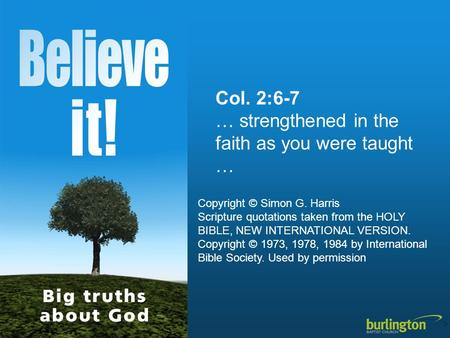 Col. 2:6-7 … strengthened in the faith as you were taught … Copyright © Simon G. Harris Scripture quotations taken from the HOLY BIBLE, NEW INTERNATIONAL.