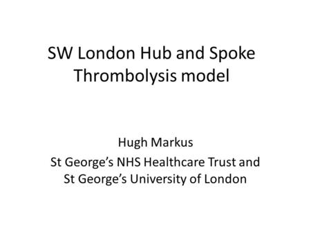 SW London Hub and Spoke Thrombolysis model Hugh Markus St George's NHS Healthcare Trust and St George's University of London.