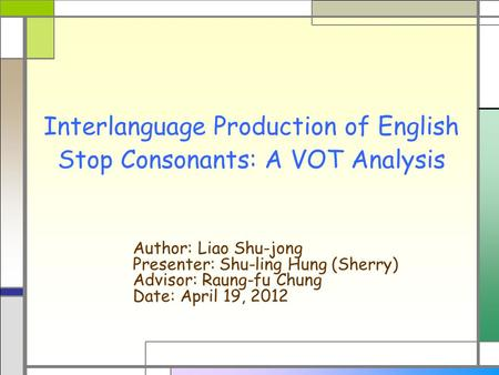 Interlanguage Production of English Stop Consonants: A VOT Analysis Author: Liao Shu-jong Presenter: Shu-ling Hung (Sherry) Advisor: Raung-fu Chung Date: