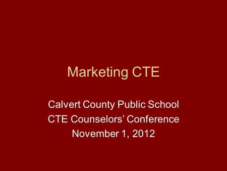 Marketing CTE Calvert County Public School CTE Counselors' Conference November 1, 2012.