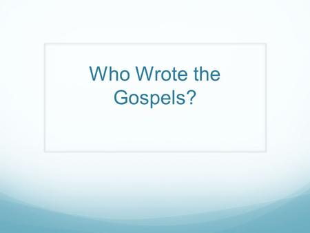 Who Wrote the Gospels?. Traditional Authorship Attributions: Mark was Peter's interpreter. Matthew was one of Jesus's disciples, but Matthew was also.