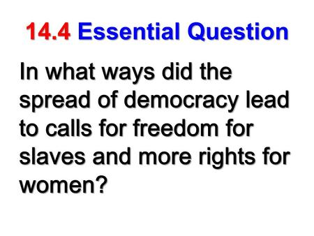14.4Essential Question 14.4 Essential Question In what ways did the spread of democracy lead to calls for freedom for slaves and more rights for women?