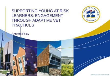 CRICOS Provider Number 00103D SUPPORTING YOUNG AT RISK LEARNERS: ENGAGEMENT THROUGH ADAPTIVE VET PRACTICES Annette Foley.