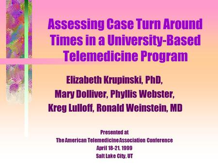 Assessing Case Turn Around Times in a University-Based Telemedicine Program Elizabeth Krupinski, PhD, Mary Dolliver, Phyllis Webster, Kreg Lulloff, Ronald.