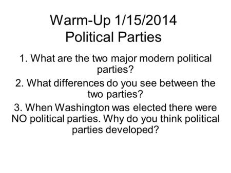 Warm-Up 1/15/2014 Political Parties 1. What are the two major modern political parties? 2. What differences do you see between the two parties? 3. When.