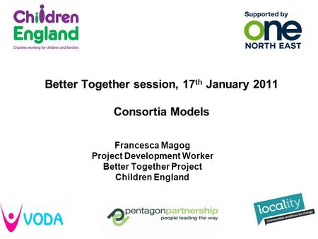 Better Together session, 17 th January 2011 Consortia Models Francesca Magog Project Development Worker Better Together Project Children England.