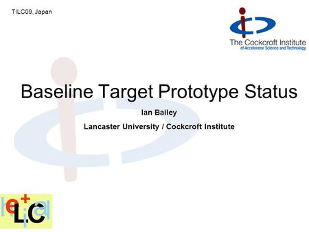 Ian Bailey Lancaster University / Cockcroft Institute Baseline Target Prototype Status TILC09, Japan.