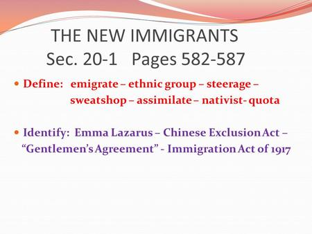 THE NEW IMMIGRANTS Sec. 20-1 Pages 582-587 Define: emigrate – ethnic group – steerage – sweatshop – assimilate – nativist- quota Identify: Emma Lazarus.