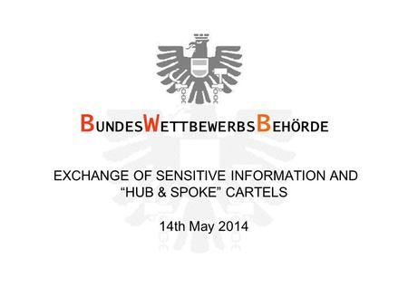 "EXCHANGE OF SENSITIVE INFORMATION AND ""HUB & SPOKE"" CARTELS 14th May 2014 B UNDES W ETTBEWERBS B EHÖRDE."