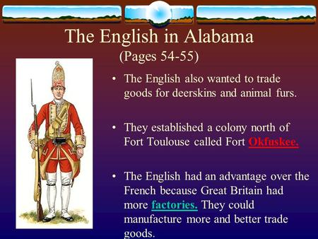 The English in Alabama (Pages 54-55) The English also wanted to trade goods for deerskins and animal furs. They established a colony north of Fort Toulouse.