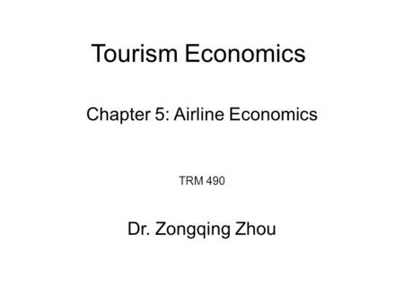 Tourism Economics TRM 490 Dr. Zongqing Zhou Chapter 5: Airline Economics.