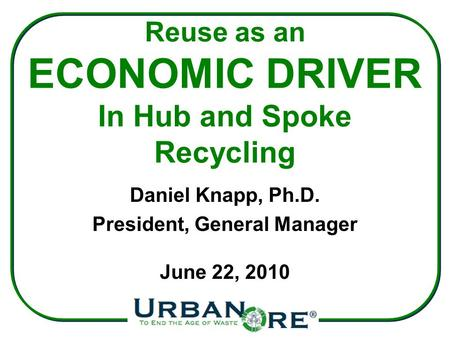 Reuse as an ECONOMIC DRIVER In Hub and Spoke Recycling Daniel Knapp, Ph.D. President, General Manager June 22, 2010.