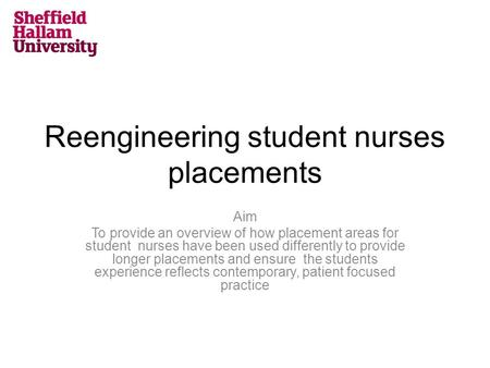 Reengineering student nurses placements Aim To provide an overview of how placement areas for student nurses have been used differently to provide longer.