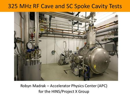 325 MHz RF Cave and SC Spoke Cavity Tests Robyn Madrak – Accelerator Physics Center (APC) for the HINS/Project X Group.