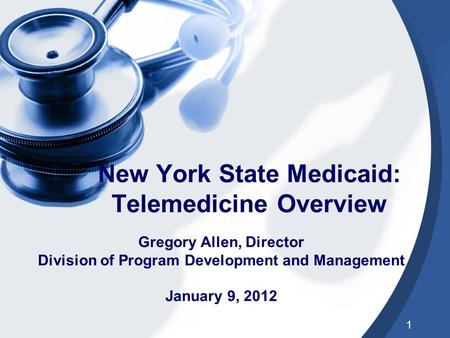 1 New York State Medicaid: Telemedicine Overview Gregory Allen, Director Division of Program Development and Management January 9, 2012.