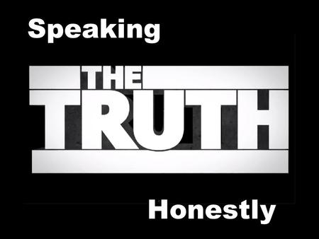 Speaking Honestly. The Honesty of Jesus Jesus spoke the truth about Himself (John 8:14)