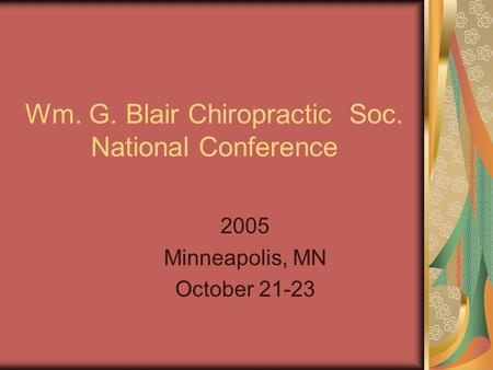 Wm. G. Blair Chiropractic Soc. National Conference 2005 Minneapolis, MN October 21-23.