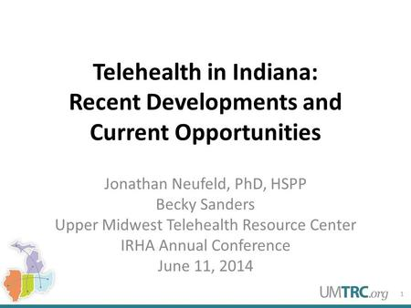 Telehealth in Indiana: Recent Developments and Current Opportunities Jonathan Neufeld, PhD, HSPP Becky Sanders Upper Midwest Telehealth Resource Center.