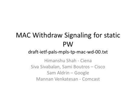 MAC Withdraw Signaling for static PW draft-ietf-pals-mpls-tp-mac-wd-00.txt Himanshu Shah - Ciena Siva Sivabalan, Sami Boutros – Cisco Sam Aldrin – Google.
