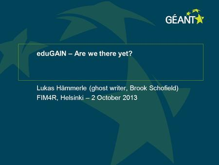 EduGAIN – Are we there yet? Lukas Hämmerle (ghost writer, Brook Schofield) FIM4R, Helsinki – 2 October 2013.