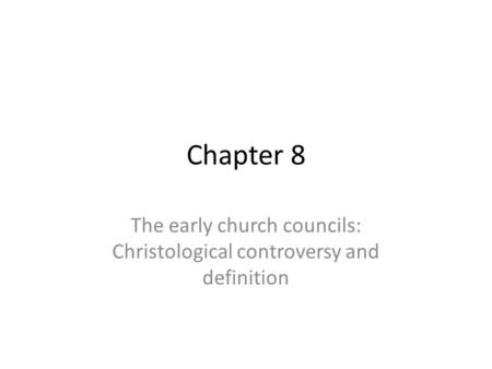 Chapter 8 The early church councils: Christological controversy and definition.