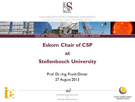 Fakulteit Ingenieurswese  Faculty of Engineering Eskom Chair of CSP at Stellenbosch University Prof. Dr.-Ing. Frank Dinter 27 August 2013.