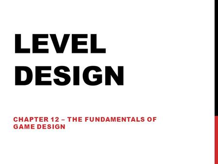 LEVEL DESIGN CHAPTER 12 – THE FUNDAMENTALS OF GAME DESIGN.
