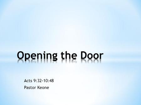 Acts 9:32-10:48 Pastor Keone. Peter's Ministry 1.Heals Aeneas (9:32-35) 2.Raises Tabitha from the dead (9:35-43) 3.Opens the door of faith to the Gentiles.