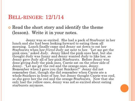 Bell-ringer: 12/1/14 Read the short story and identify the theme (lesson). Write it in your notes. Jenny was so excited. She had a pack of Starburst.