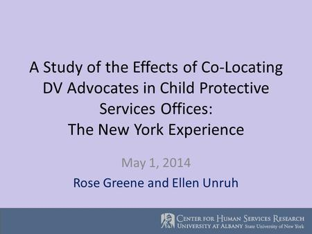 A Study of the Effects of Co-Locating DV Advocates in Child Protective Services Offices: The New York Experience May 1, 2014 Rose Greene and Ellen Unruh.