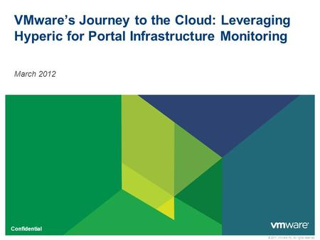 © 2011 VMware Inc. All rights reserved Confidential VMware's Journey to the Cloud: Leveraging Hyperic for Portal Infrastructure Monitoring March 2012.