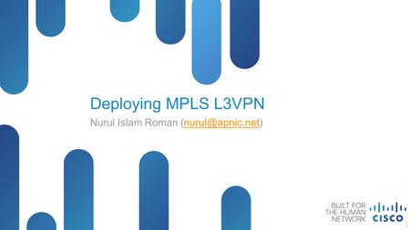 © 2014 Cisco and/or its affiliates. All rights reserved. Cisco Public Deploying MPLS L3VPN Nurul Islam Roman 1.