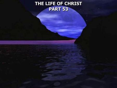 THE LIFE OF CHRIST PART 53 THE LIFE OF CHRIST PART 53.