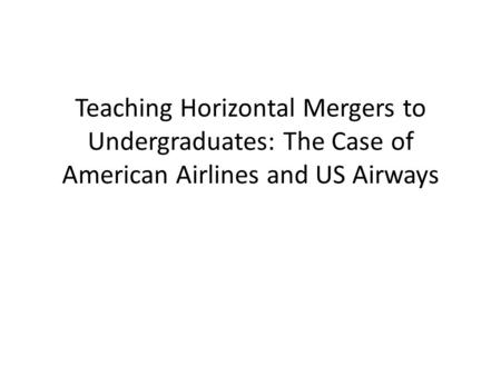 Teaching Horizontal Mergers to Undergraduates: The Case of American Airlines and US Airways.
