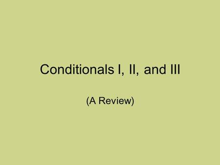 Conditionals I, II, and III (A Review). IF and THEN Clauses Conditional sentences have at least two clauses: IF clauses and THEN clauses. Examples: If.