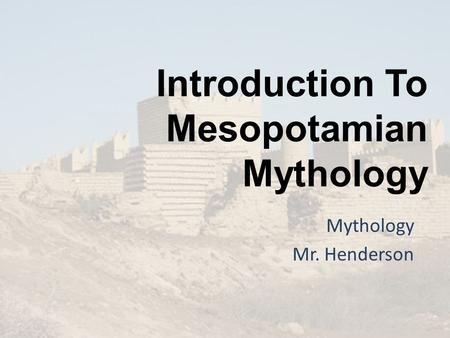 Introduction To Mesopotamian Mythology Mythology Mr. Henderson.