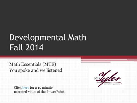 Developmental Math Fall 2014 Math Essentials (MTE) You spoke and we listened! Click here for a 15 minute narrated video of the PowerPoint.here.