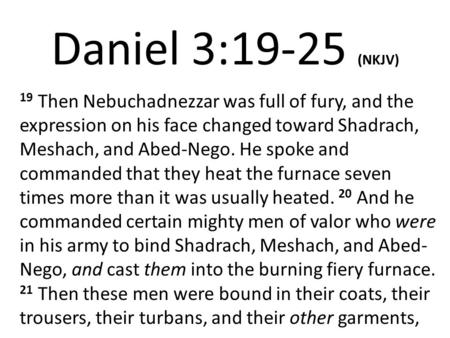 Daniel 3:19-25 (NKJV) 19 Then Nebuchadnezzar was full of fury, and the expression on his face changed toward Shadrach, Meshach, and Abed-Nego. He spoke.